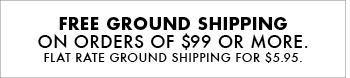 FREE GROUND SHIPPING ON ORDERS OF $99 OR MORE. FLAT RATE GROUND SHIPPING FOR $5.95.