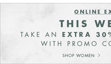 ONLINE EXCLUSIVE: EXTRA 30% OFF YOUR ORDER | SHOP WOMEN